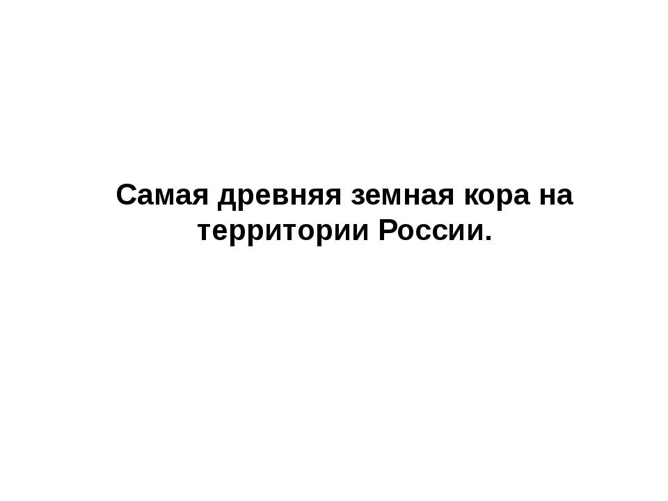 Самая древняя земная кора на территории России.