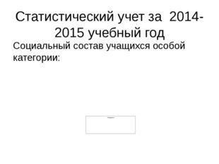 Статистический учет за 2014-2015 учебный год Социальный состав учащихся особо