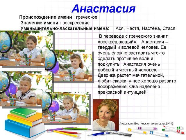 Анастасия Происхождение имени : греческое Значение имени : воскресение Уменьш...