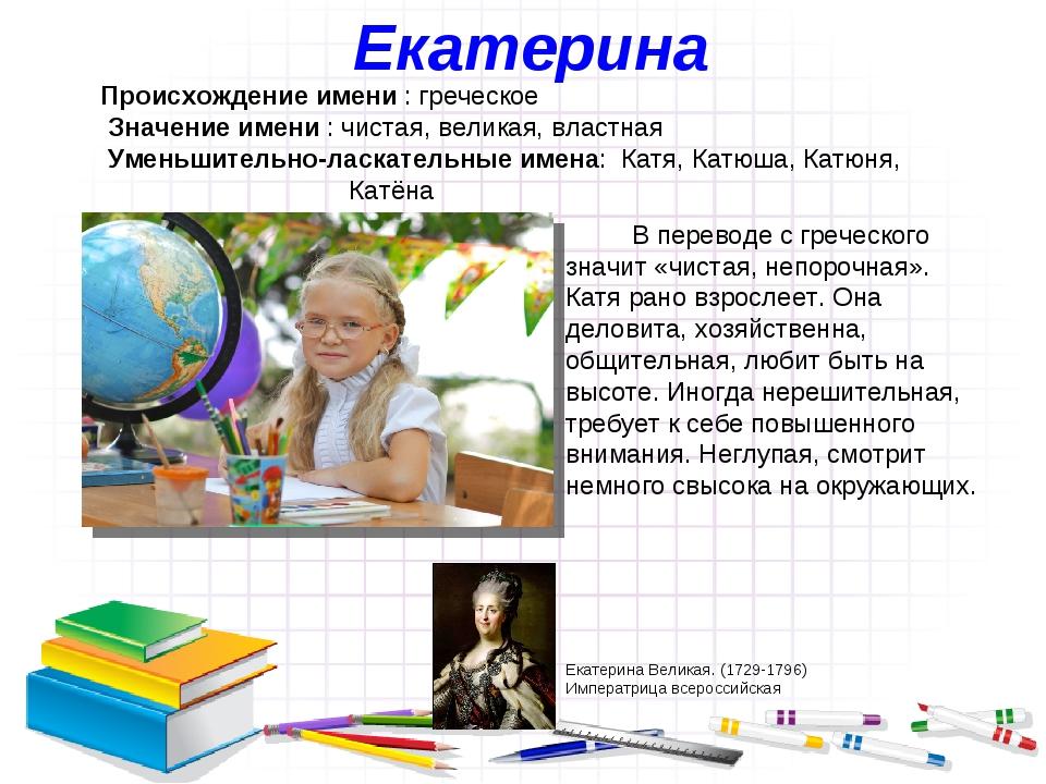 Екатерина Происхождение имени : греческое Значение имени : чистая, великая, в...