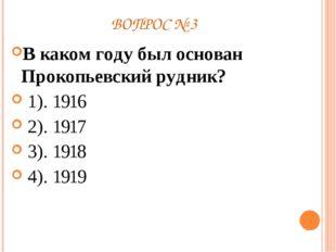 ВОПРОС № 3 В каком году был основан Прокопьевский рудник? 1). 1916 2). 1917 3