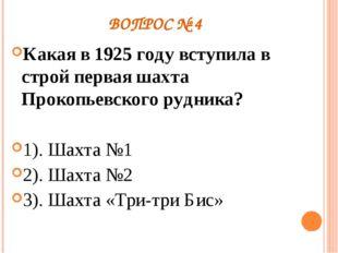 ВОПРОС № 4 Какая в 1925 году вступила в строй первая шахта Прокопьевского руд