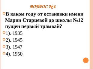 ВОПРОС № 6 В каком году от остановки имени Марии Старцевой до школы №12 пущен