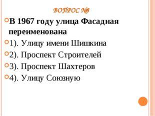 ВОПРОС №8 В 1967 году улица Фасадная переименована 1). Улицу имени Шишкина 2)