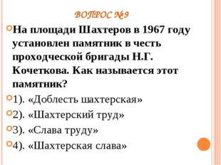 ВОПРОС № 9 На площади Шахтеров в 1967 году установлен памятник в честь проход