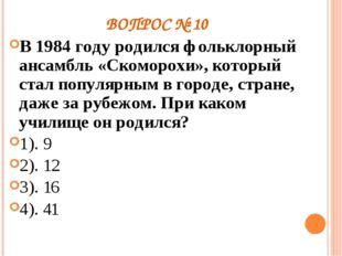 ВОПРОС № 10 В 1984 году родился фольклорный ансамбль «Скоморохи», который ста