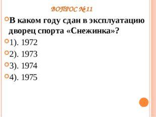 ВОПРОС № 11 В каком году сдан в эксплуатацию дворец спорта «Снежинка»? 1). 19