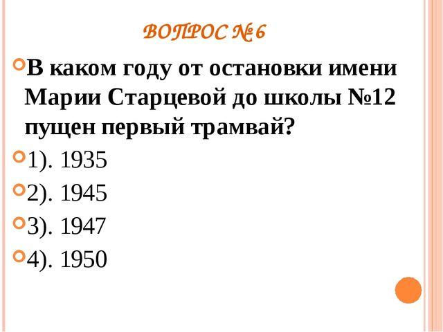ВОПРОС № 6 В каком году от остановки имени Марии Старцевой до школы №12 пущен...