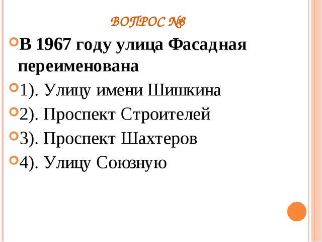 ВОПРОС №8 В 1967 году улица Фасадная переименована 1). Улицу имени Шишкина 2)...
