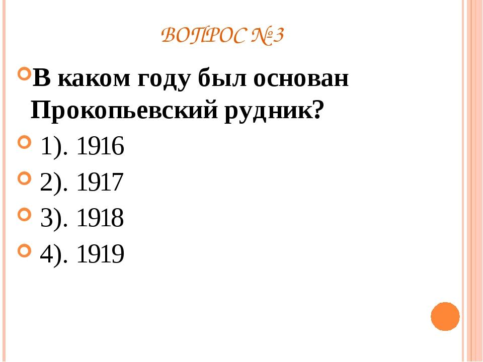 ВОПРОС № 3 В каком году был основан Прокопьевский рудник? 1). 1916 2). 1917 3...