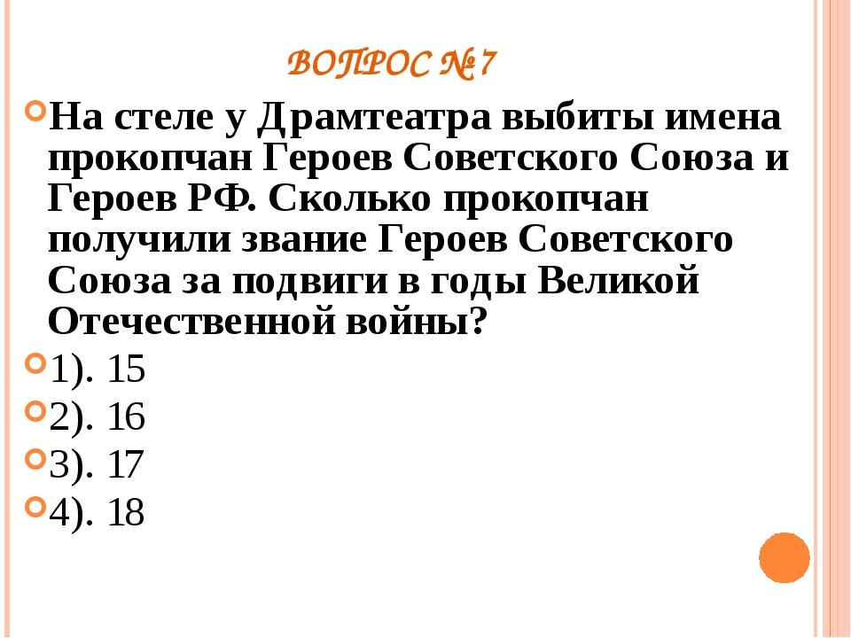 ВОПРОС № 7 На стеле у Драмтеатра выбиты имена прокопчан Героев Советского Сою...