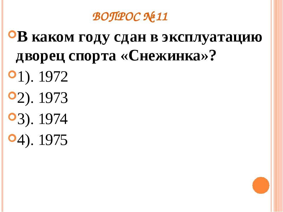 ВОПРОС № 11 В каком году сдан в эксплуатацию дворец спорта «Снежинка»? 1). 19...