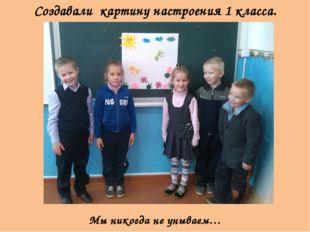 Создавали картину настроения 1 класса. Мы никогда не унываем…