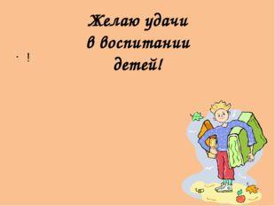! Желаю удачи в воспитании детей!
