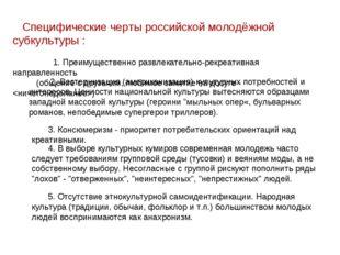 Специфические черты российской молодёжной субкультуры : 1. Преимущественно р