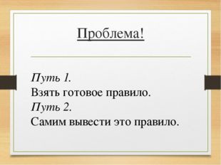 Проблема! Путь 1. Взять готовое правило. Путь 2. Самим вывести это правило.