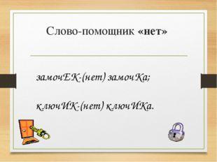 Слово-помощник «нет» замочЕК-(нет) замочКа; ключИК-(нет) ключИКа.