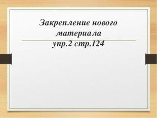 Закрепление нового материала упр.2 стр.124