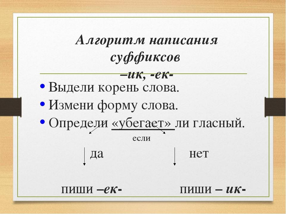 Алгоритм написания суффиксов –ик, -ек- Выдели корень слова. Измени форму слов...
