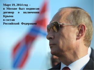 Март 19, 2014 год - в Москве был подписан договор о включении Крыма в состав