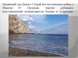 Крымский хан Девлет I Герай вел постоянные войны с Иваном IV Грозным, тщетно