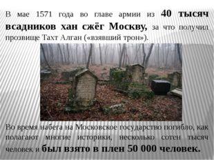В мае 1571 года во главе армии из 40 тысяч всадников хан сжёг Москву, за что