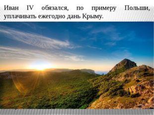 Иван IV обязался, по примеру Польши, уплачивать ежегодно дань Крыму. Выплаты