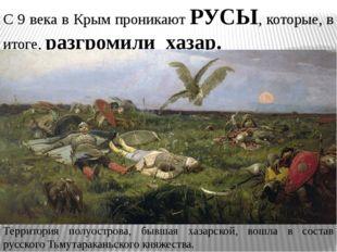 С 9 века в Крым проникают РУСЫ, которые, в итоге, разгромили хазар. Территори