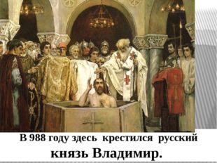 В 988 году здесь крестился русский князь Владимир.