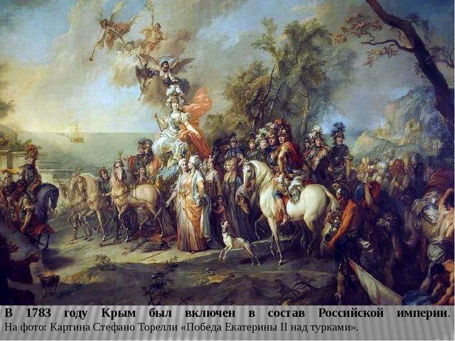 В 1783 году Крым был включен в состав Российской империи. На фото: Картина Ст...