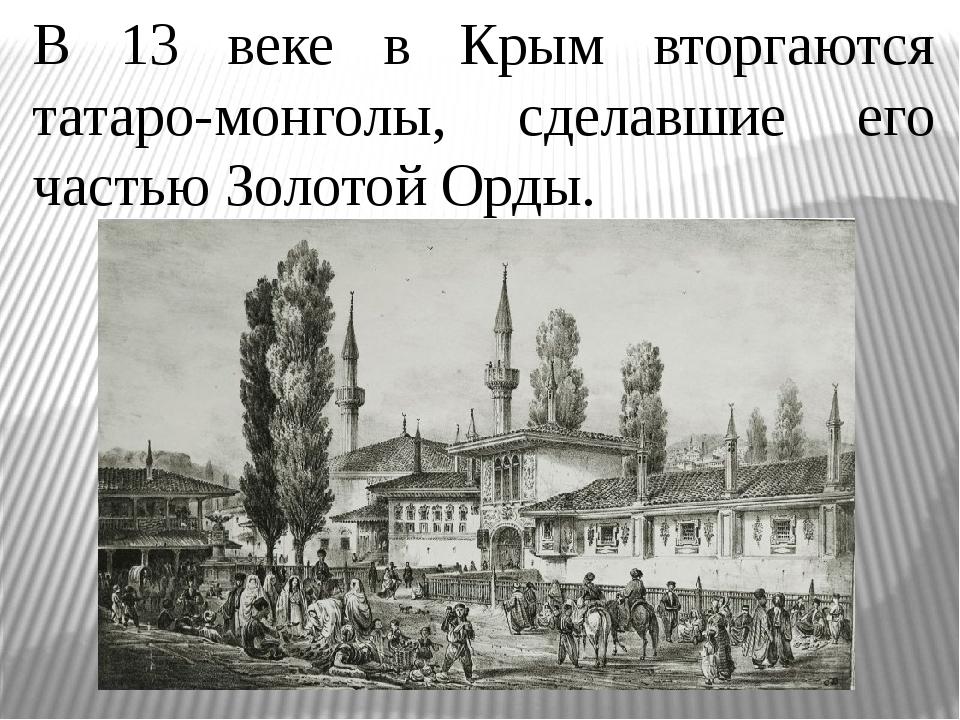 В 13 веке в Крым вторгаются татаро-монголы, сделавшие его частью Золотой Орды.