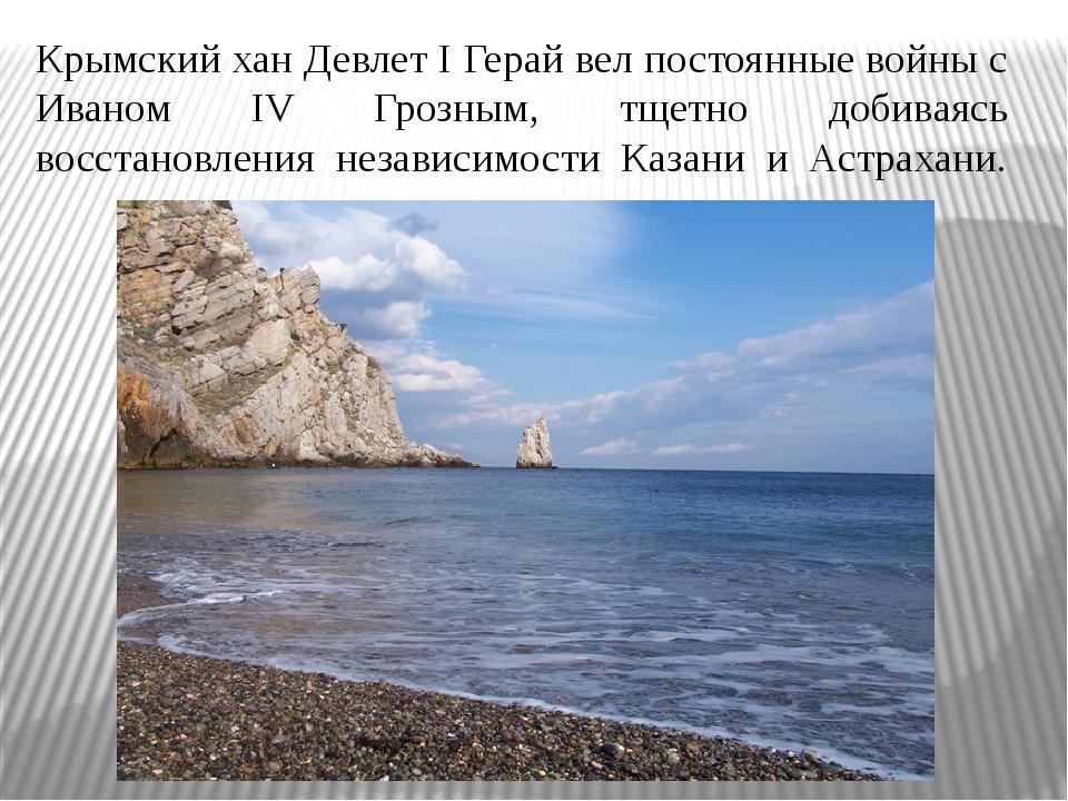 Крымский хан Девлет I Герай вел постоянные войны с Иваном IV Грозным, тщетно...