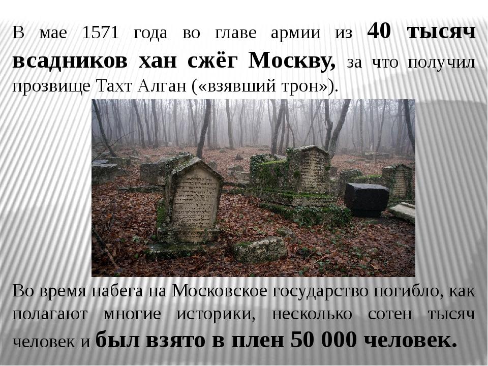 В мае 1571 года во главе армии из 40 тысяч всадников хан сжёг Москву, за что...