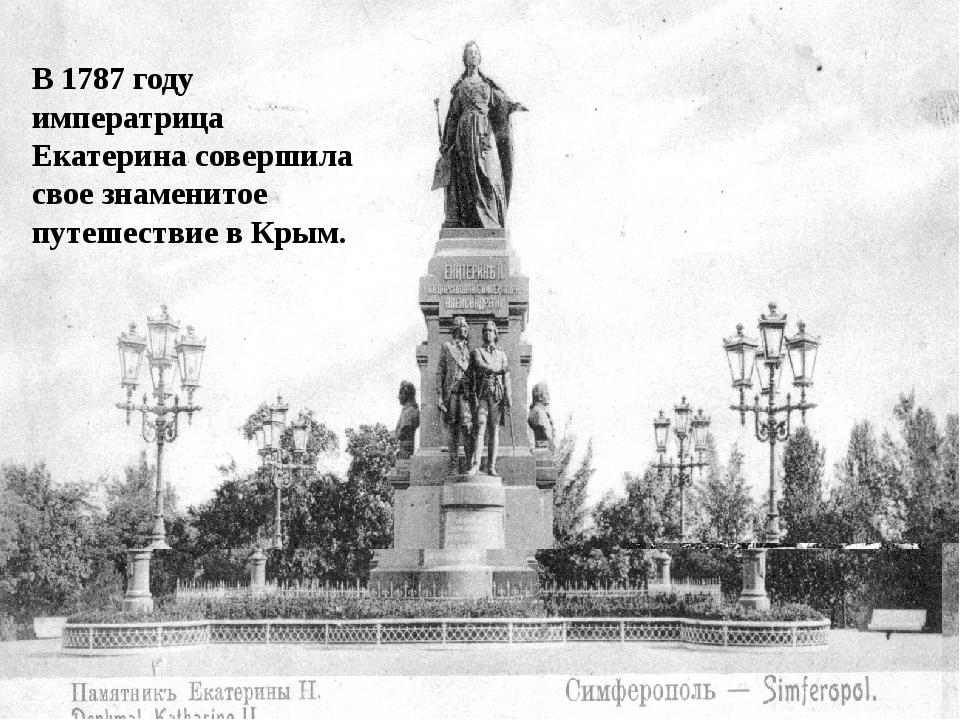 В 1787 году императрица Екатерина совершила свое знаменитое путешествие в Крым.
