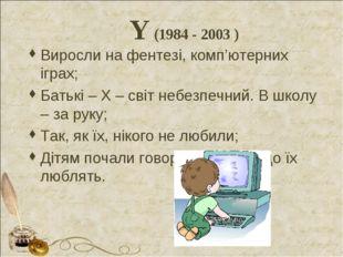 Y (1984 - 2003 ) Виросли на фентезі, комп'ютерних іграх; Батькі – Х – світ не