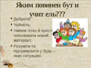 Яким повинен бути учитель??? Доброта; Чуйність; Уміння чітко й просто пояснюв