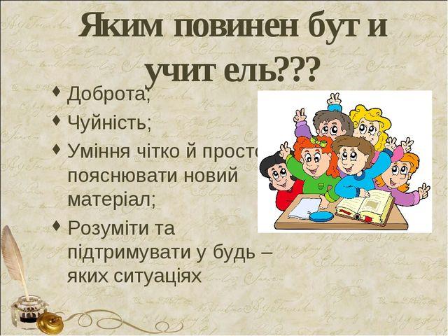 Яким повинен бути учитель??? Доброта; Чуйність; Уміння чітко й просто пояснюв...