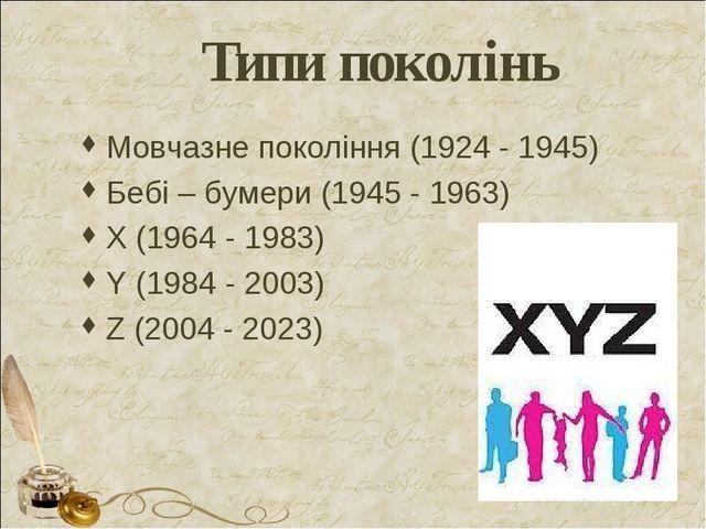 Типи поколінь Мовчазне покоління (1924 - 1945) Бебі – бумери (1945 - 1963) Х...