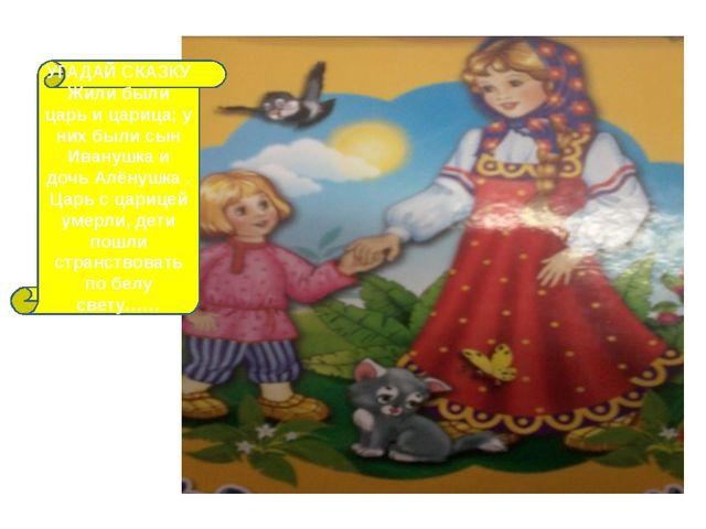 УГАДАЙ СКАЗКУ Жили были царь и царица; у них были сын Иванушка и дочь Алёнушк...
