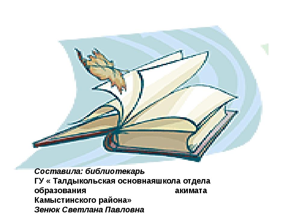 Составила: библиотекарь ГУ « Талдыкольская основнаяшкола отдела образования а...
