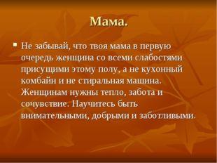 Мама. Не забывай, что твоя мама в первую очередь женщина со всеми слабостями
