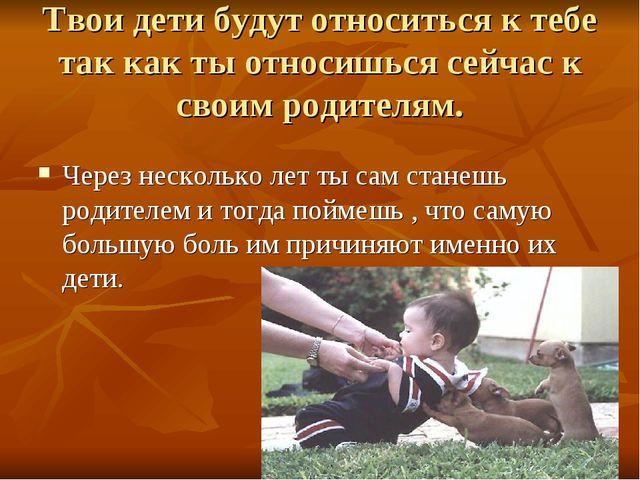 Твои дети будут относиться к тебе так как ты относишься сейчас к своим родите...