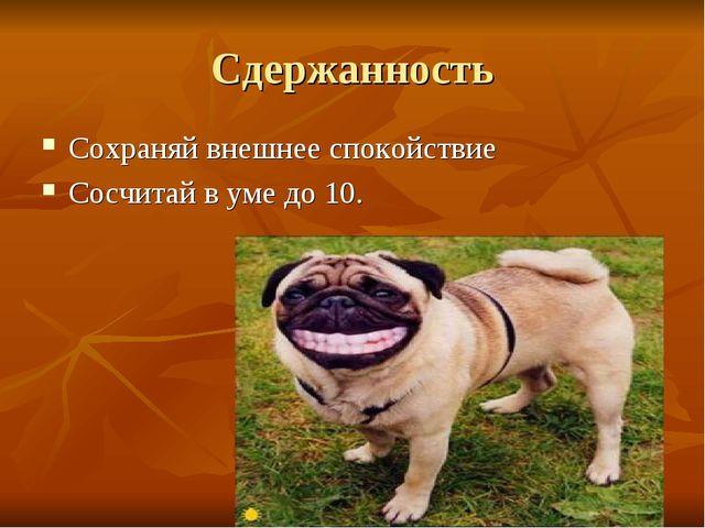 Сдержанность Сохраняй внешнее спокойствие Сосчитай в уме до 10.