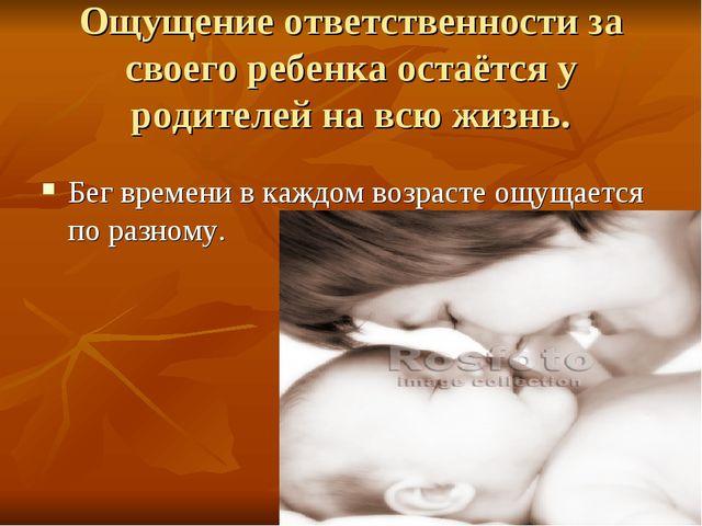 Ощущение ответственности за своего ребенка остаётся у родителей на всю жизнь....