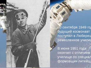 30 сентября 1949 года будущий космонавт поступил в Люберецкое ремесленное уч