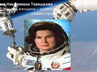 Валентина Николаевна Терешкова – первая женщина – космонавт нашей страны
