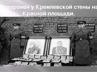 Похоронен у Кремлевской стены на Красной площади. Похоронен у Кремлёвской сте