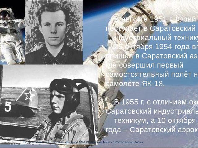 В августе 1951 г. Юрий Гагарин поступает в Саратовский индустриальный техник...