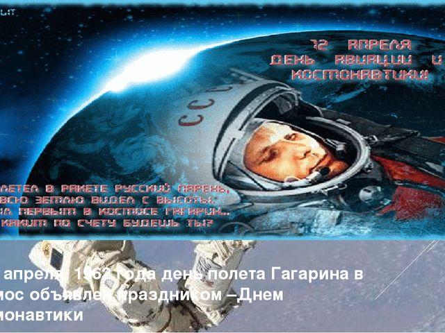 С 12 апреля 1962 года день полета Гагарина в космос объявлен праздником –Днем...