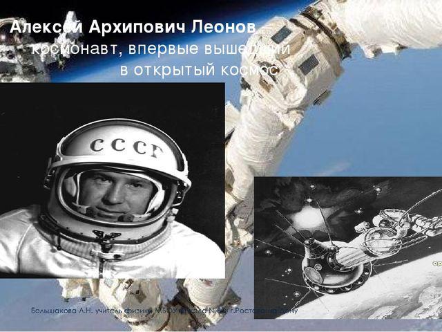 Алексей Архипович Леонов – космонавт, впервые вышедший в открытый космос
